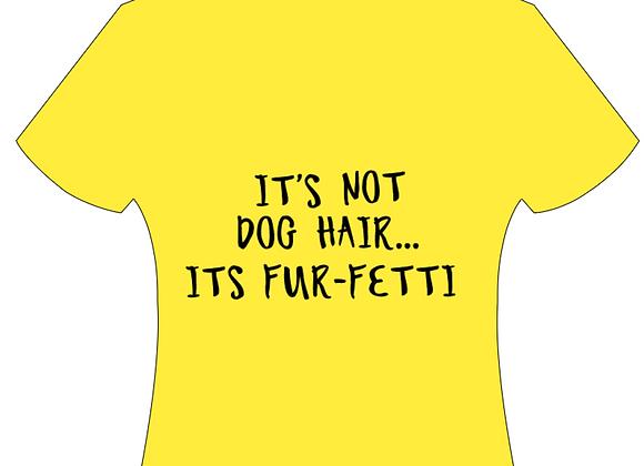"""""""IT'S NOT HAIR... IT'S FUR-FETTI"""" T-SHIRT"""
