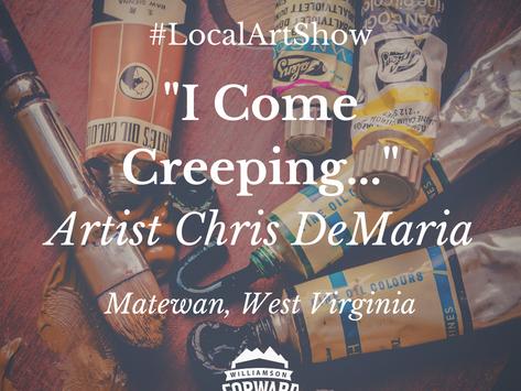 """Artist Chris DeMaria Presents: """"I Come Creeping..."""""""