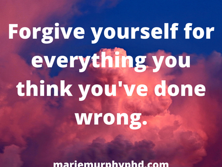 Forgive yourself for everything you think you've done wrong