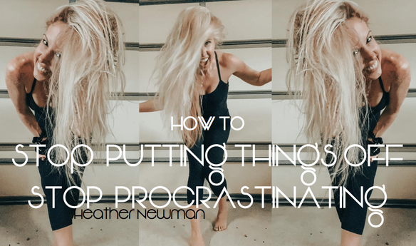 How to stop putting things off: stop procrastinating | Heather Newman Fitness
