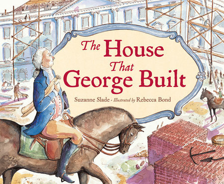 The House that George Built (By Suzanne Slade, Illustrated by Rebecca Bond)