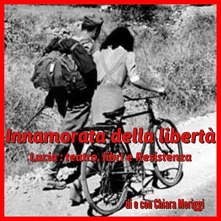 Innamorata della libertà. Lucia : tatro, libri e Resistenza - di Chiara Meriggi