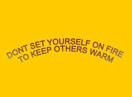 Don't set yourself on fire to keep others warm.