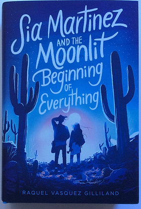 Sia Martinez and the Moonlit Beginning of Everything   by Raquel V. Gilliland