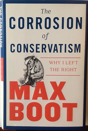 The Corrosion of Conservatism; Why I Left the Right  By Max Boot