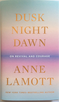 Dusk Night Dawn; On Revival and Courage   by Anne Lamott