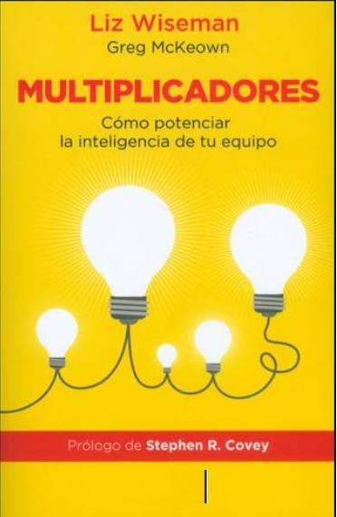 Multiplicadores Cómo Potenciar La Inteligencia De Tu Equipo Libro Liz Wiseman