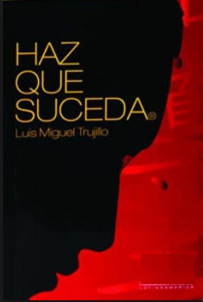 Haz Que Suceda Libro Luis Miguel Trujillo