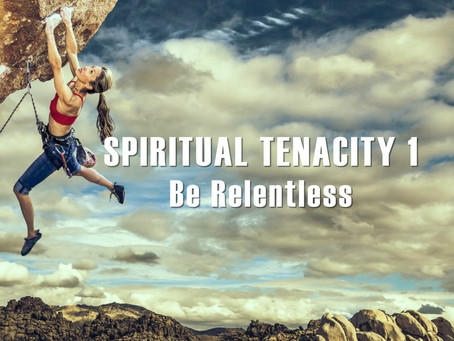 Spiritual Tenacity 1 - Be Relentless