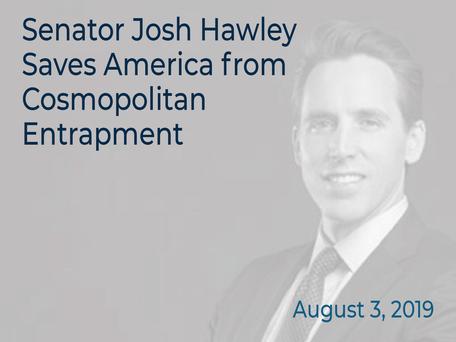 SENATOR JOSH HAWLEY SAVES AMERICA FROM COSMOPOLITAN ENTRAPMENT