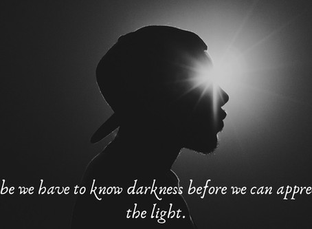 Maybe we have to know darkness to appreciate the light...