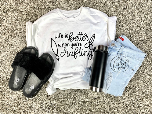 Life is Better When You're Crafting T-Shirt