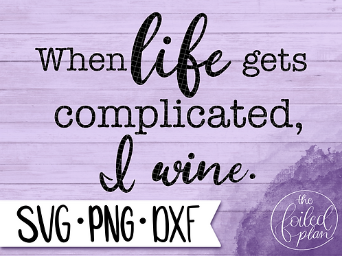 When Life Gets Complicated, I Wine.