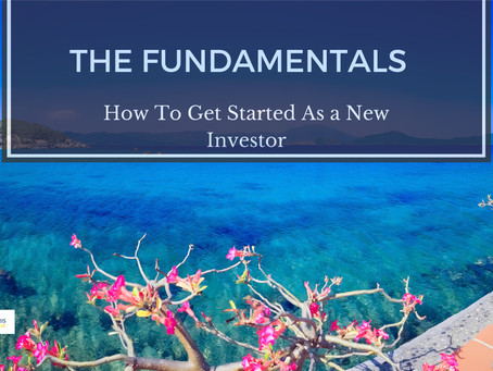 THE FUNDAMENTALS: HOW TO GET STARTED AS A NEW INVESTOR     (PART 1)