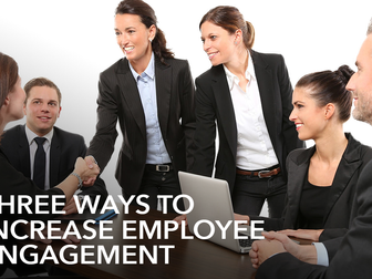 Three Ways to Increase Employee Engagement