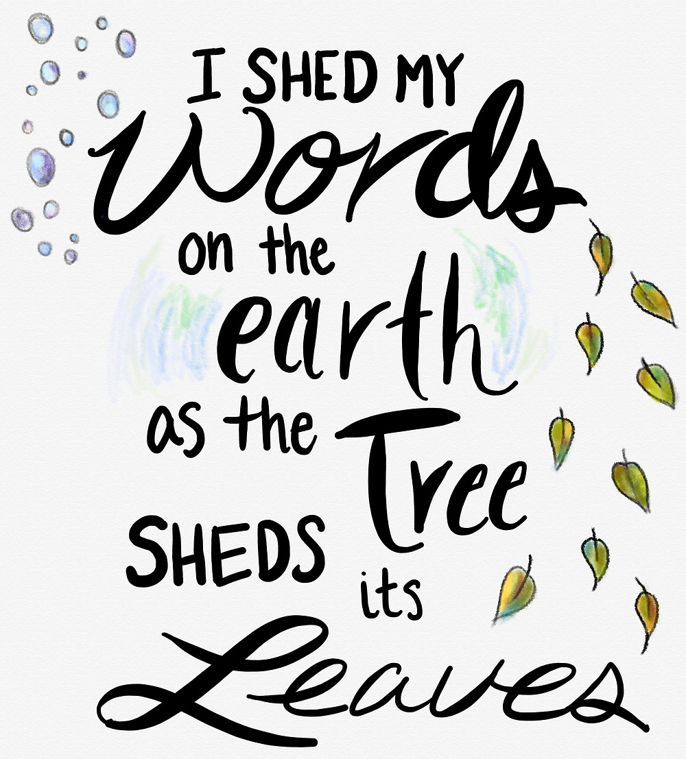 I shed my words on the earth as the tree sheds its leaves...