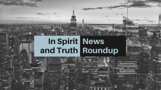 In Spirit and Truth News Roundup: May 7