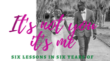 It's not you, It's me: Lessons from 6 years of marriage