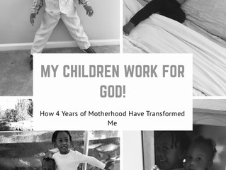 My Children Work For God: How 4yrs of motherhood has transformed me.