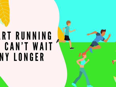 Start Running you can't wait any longer