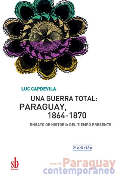 Una guerra total: Paraguay, 1864-1870. Luc Capdevila (2a. ed.)