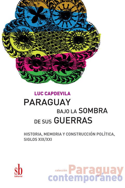 Paraguay bajo la sombras de  sus guerras, de Luc Capdevila