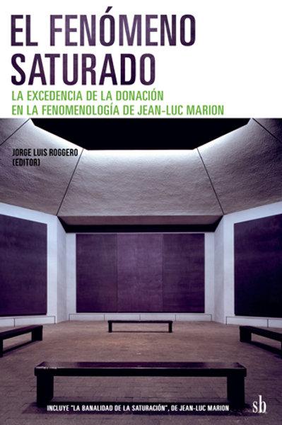 El fenómeno saturado... fenomenología  de Jean-Luc Marion. Jorge Roggero (ed.)