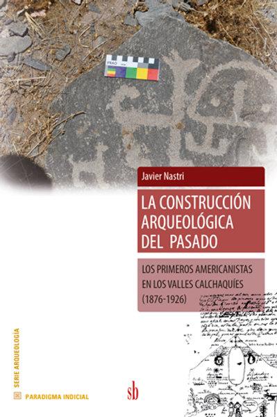 La construcción arqueológica  del pasado. Javier Nastri