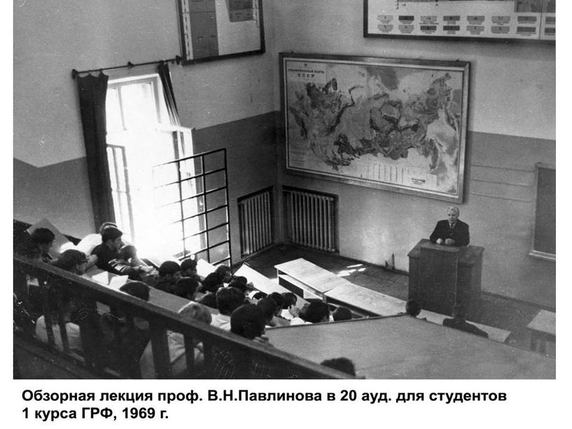 Обзорная лекция проф. В.Н.Павлинова в 20 аудитории для студентов 1 курса ГРФ, 1969 г.