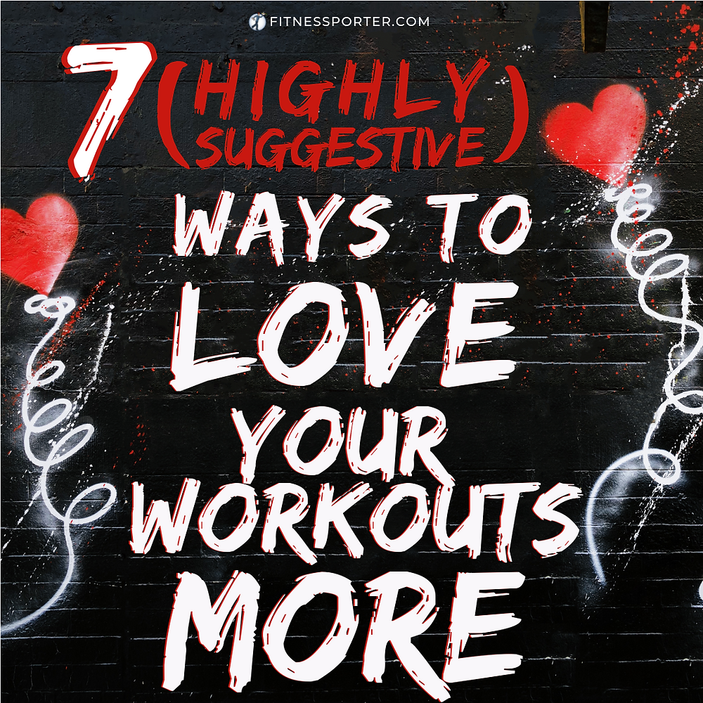 7 Highly Suggestive Ways to Love Your Workouts More