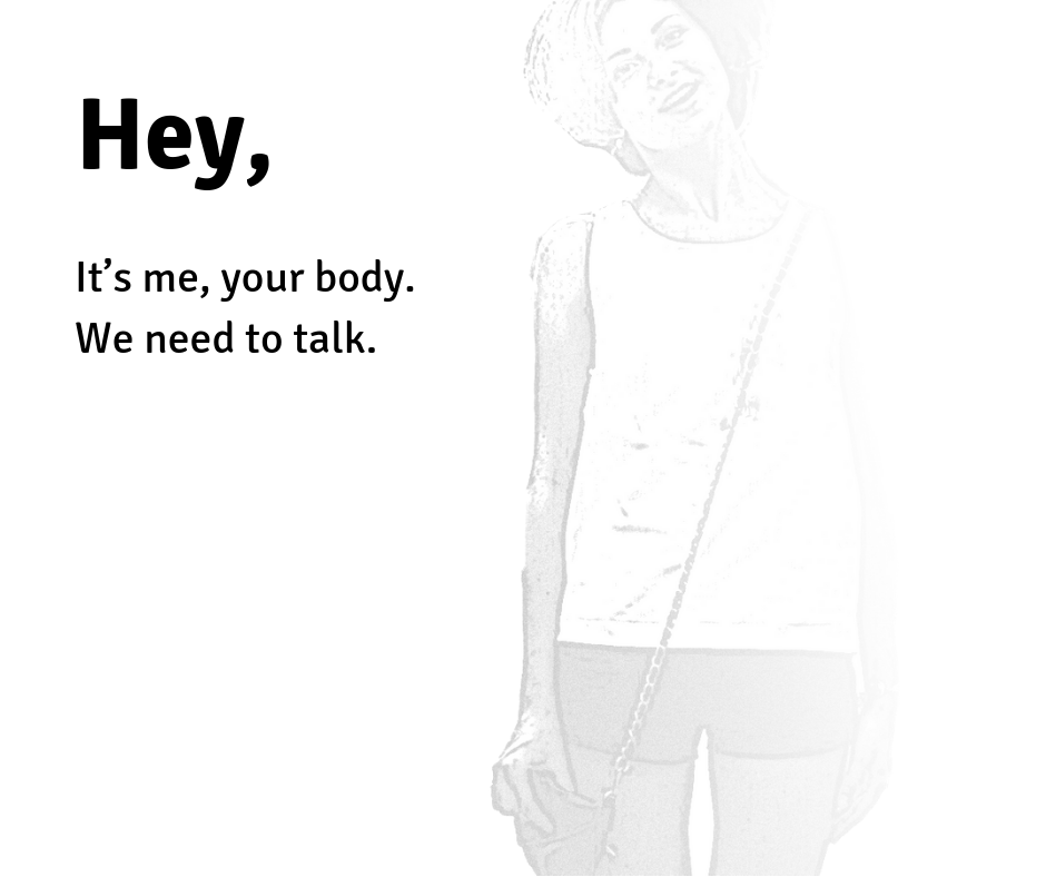 """Hey, it's me, your body. We need to talk."""