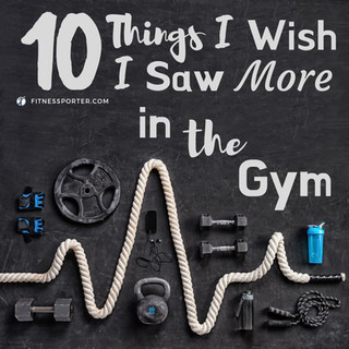 10 Things I Wish I Saw More in the Gym
