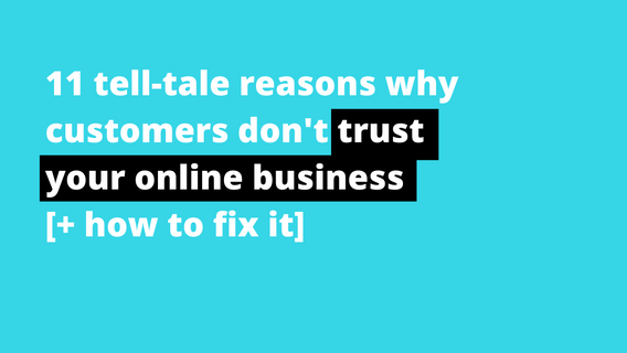 11 Tell-Tale Reasons Why Customers Don't Trust Your Online Business (And How To Fix It)