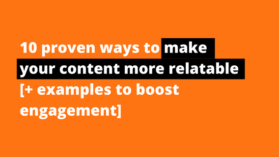 10 Proven Ways To Make Your Content More Relatable [+ Examples To Boost Engagement]