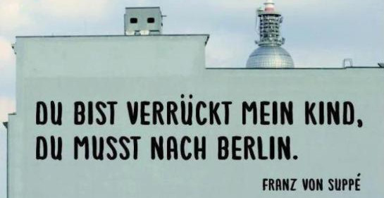 You're crazy my child, you must go to Berlin!