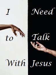 I NEED TO TALK WITH JESUS!