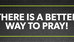 There is a better way to Pray...