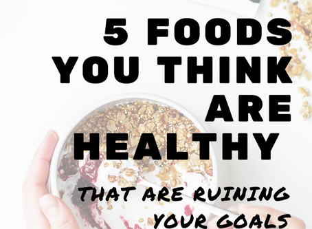 5 Foods You Think Are Healthy that Are Ruining Your Goals