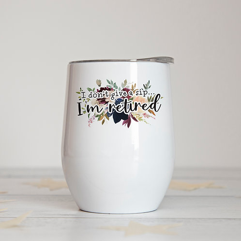 I Don't Give a Sip... I'm Retired Insulated Wine Tumbler