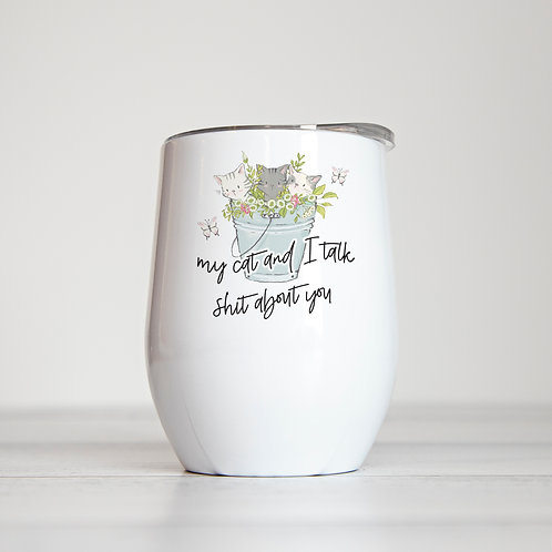 My Cat and I Talk Shit About You 12 oz Insulated Wine Tumbler