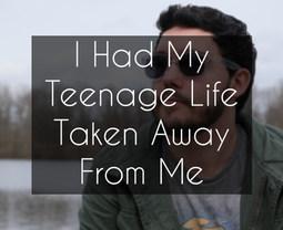 I Had My Teenage Life Taken Away From Me