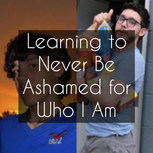Learning to Never Be Ashamed For Who I Am