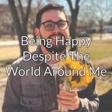 Being Happy Despite The World Around Me