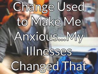 Change Used to Make Me Anxious...My Illnesses Changed That