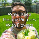 Why I Keep Posting Pictures With Flowers