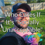 """Who Cares If It's """"Socially Unacceptable"""""""