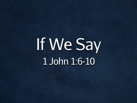 If We Say (1 John 1:6-10) - 6/13/21