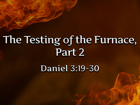 The Testing of the Furnace, Part 2 (Daniel 3:19-30) - 9/6/20