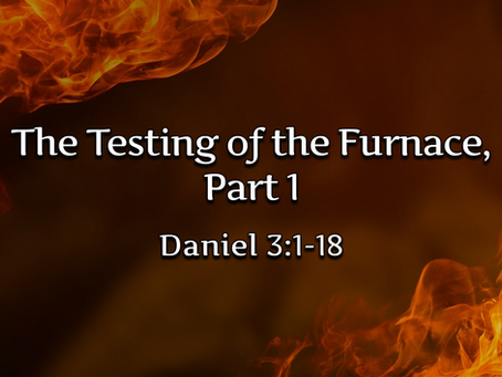 The Testing of the Furnace, Part 1 (Daniel 3:1-18) - 8/30/20