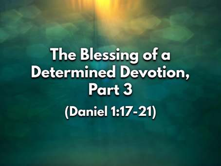 Sermon Notes: The Blessing of a Determined Devotion, Part 3 (Daniel 1:17-21) - 7/12/20